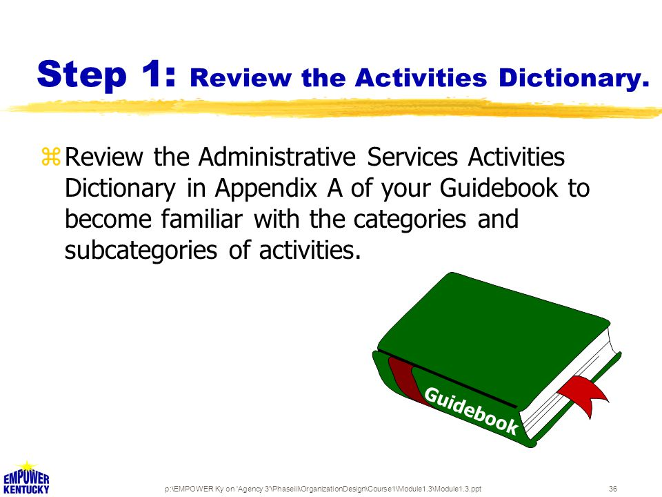 p:\EMPOWER Ky on 'Agency 3'\Phaseiii\OrganizationDesign\Course1\Module1.3\Module1.3.ppt36 Step 1: Review the Activities Dictionary. Guidebook zReview
