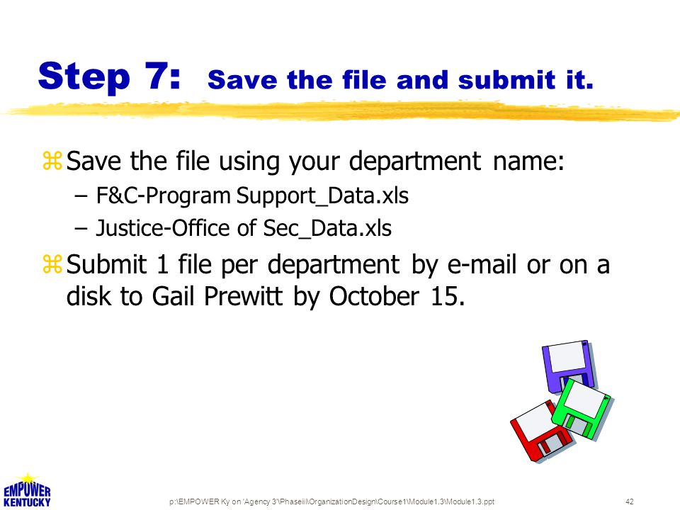 p:\EMPOWER Ky on 'Agency 3'\Phaseiii\OrganizationDesign\Course1\Module1.3\Module1.3.ppt42 Step 7: Save the file and submit it. zSave the file using yo