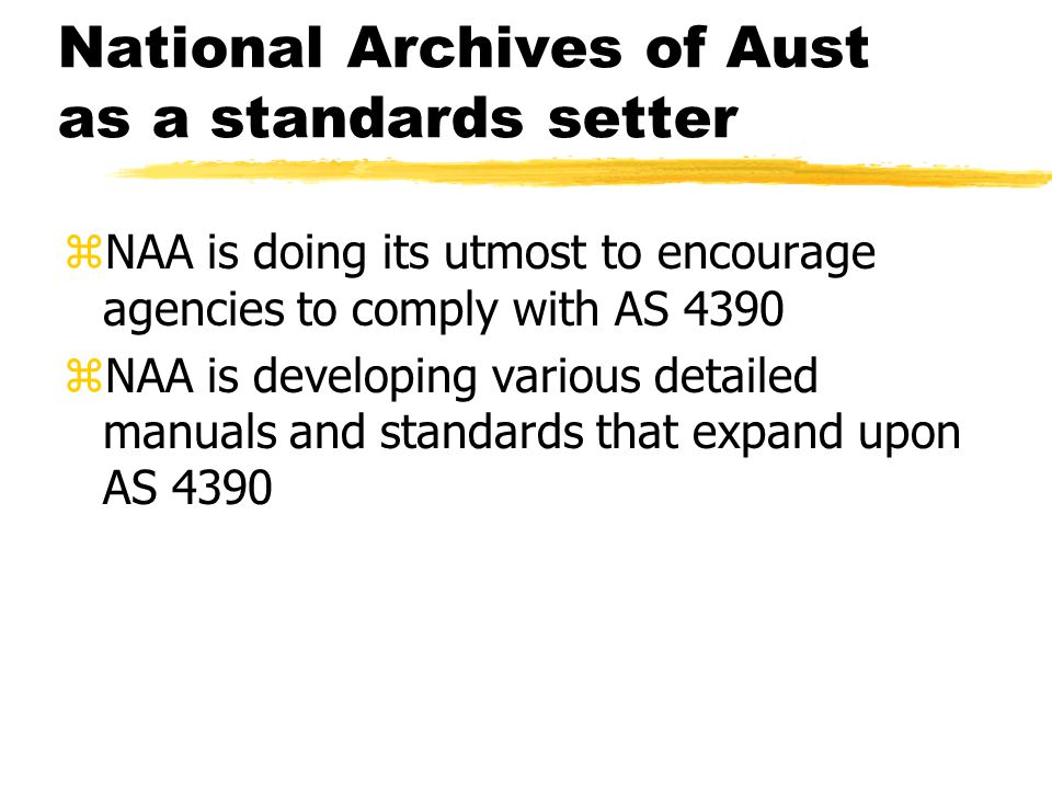 National Archives of Aust as a standards setter zNAA is doing its utmost to encourage agencies to comply with AS 4390 zNAA is developing various detailed manuals and standards that expand upon AS 4390