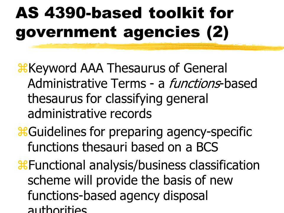 AS 4390-based toolkit for government agencies (2) zKeyword AAA Thesaurus of General Administrative Terms - a functions-based thesaurus for classifying general administrative records zGuidelines for preparing agency-specific functions thesauri based on a BCS zFunctional analysis/business classification scheme will provide the basis of new functions-based agency disposal authorities