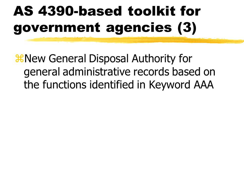 AS 4390-based toolkit for government agencies (3) zNew General Disposal Authority for general administrative records based on the functions identified in Keyword AAA
