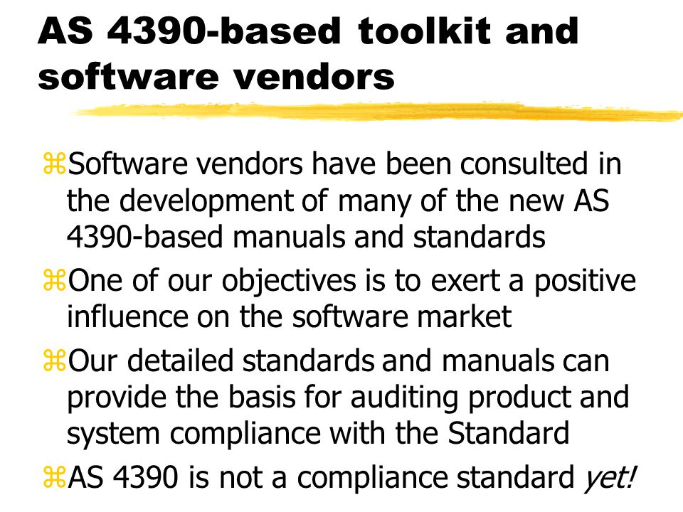 AS 4390-based toolkit and software vendors zSoftware vendors have been consulted in the development of many of the new AS 4390-based manuals and standards zOne of our objectives is to exert a positive influence on the software market zOur detailed standards and manuals can provide the basis for auditing product and system compliance with the Standard zAS 4390 is not a compliance standard yet!