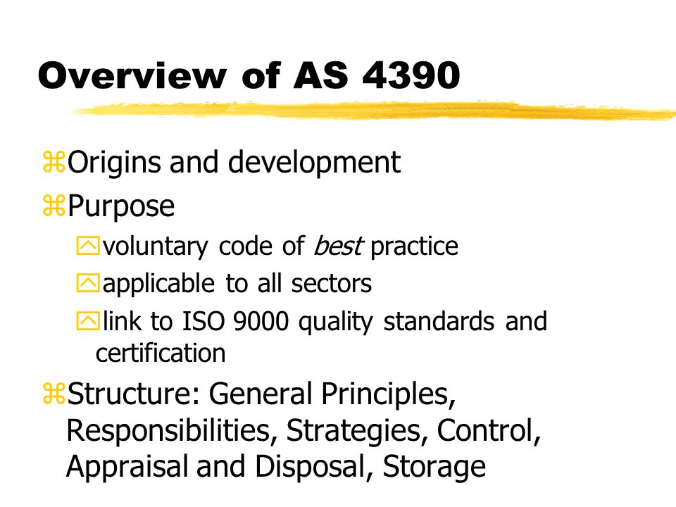 Overview of AS 4390 zOrigins and development zPurpose yvoluntary code of best practice yapplicable to all sectors ylink to ISO 9000 quality standards and certification zStructure: General Principles, Responsibilities, Strategies, Control, Appraisal and Disposal, Storage