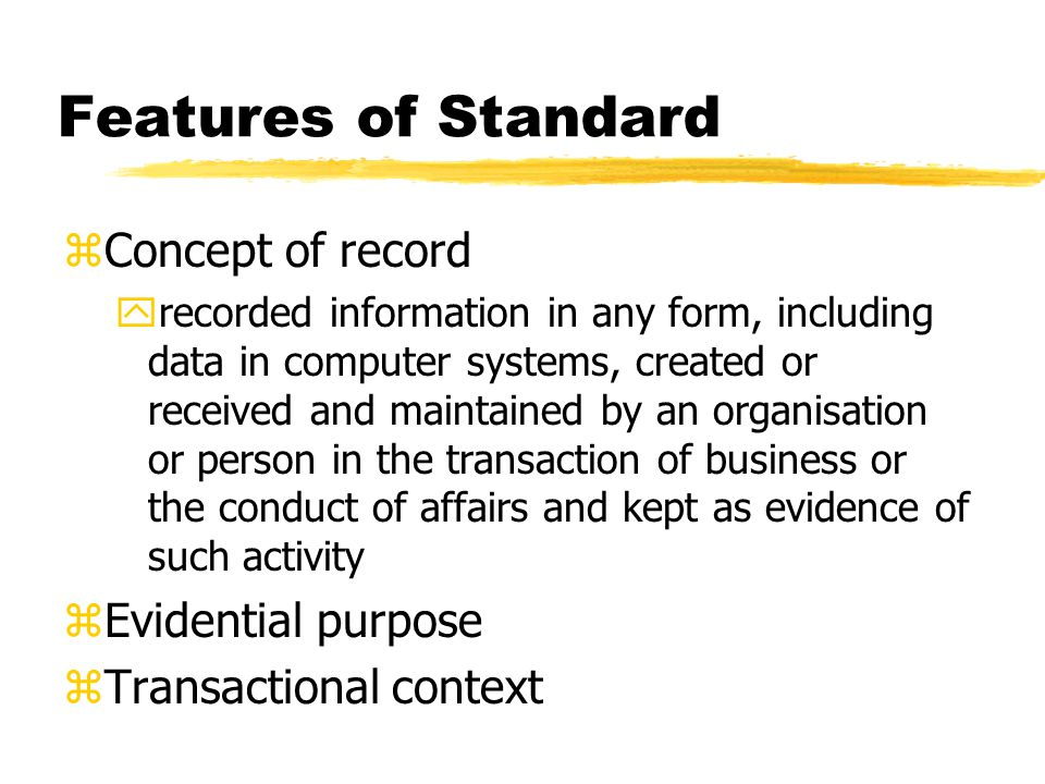 Features of Standard zConcept of record yrecorded information in any form, including data in computer systems, created or received and maintained by an organisation or person in the transaction of business or the conduct of affairs and kept as evidence of such activity zEvidential purpose zTransactional context