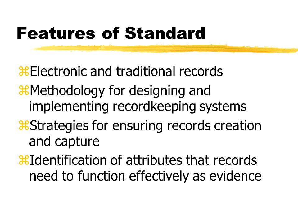 Features of Standard zElectronic and traditional records zMethodology for designing and implementing recordkeeping systems zStrategies for ensuring records creation and capture zIdentification of attributes that records need to function effectively as evidence