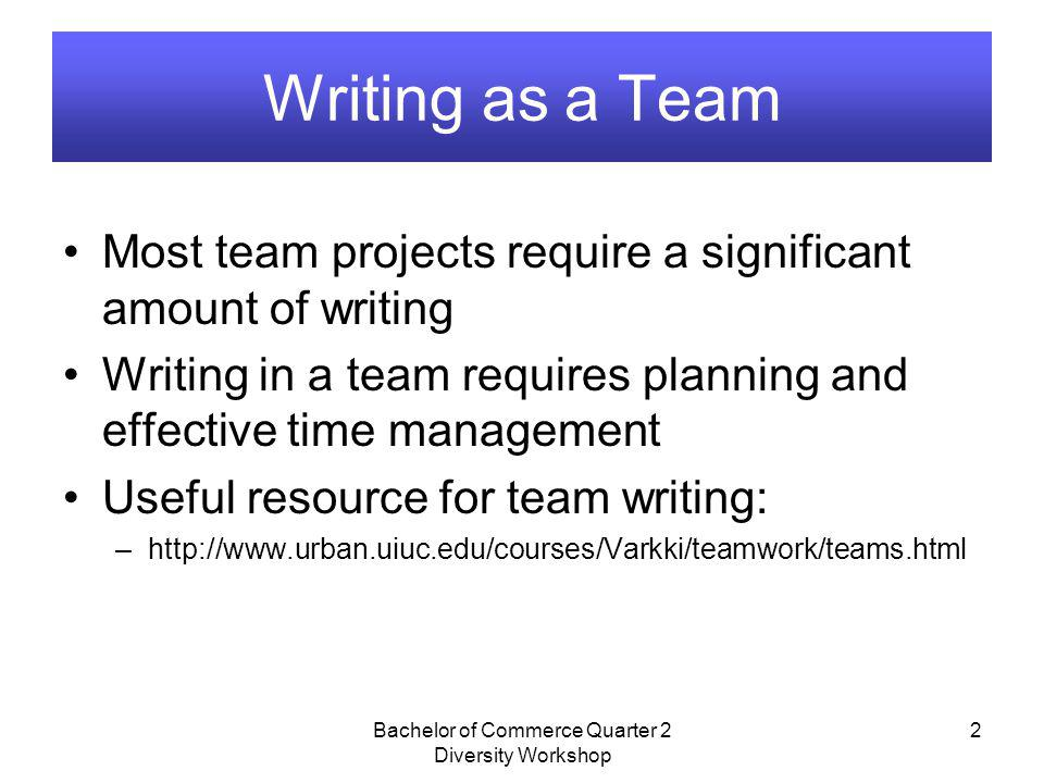 Bachelor of Commerce Quarter 2 Diversity Workshop 2 Writing as a Team Most team projects require a significant amount of writing Writing in a team req