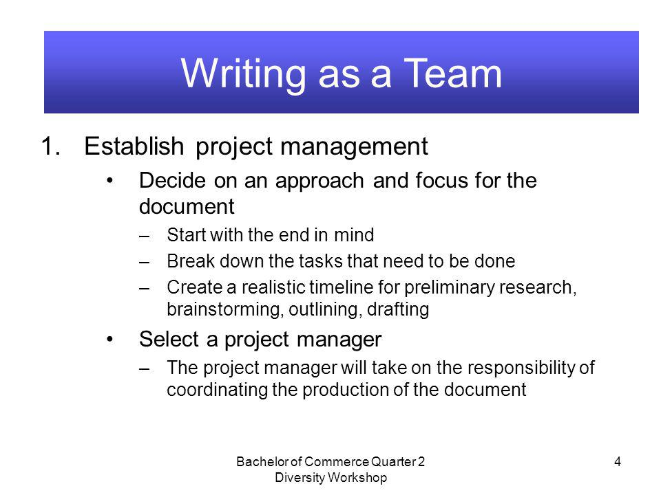 Bachelor of Commerce Quarter 2 Diversity Workshop 4 Writing as a Team 1.Establish project management Decide on an approach and focus for the document