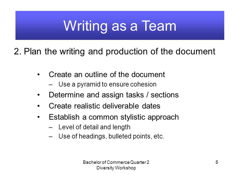 Bachelor of Commerce Quarter 2 Diversity Workshop 5 Writing as a Team 2. Plan the writing and production of the document Create an outline of the docu