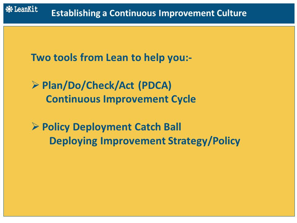 Two tools from Lean to help you:-  Plan/Do/Check/Act (PDCA) Continuous Improvement Cycle  Policy Deployment Catch Ball Deploying Improvement Strategy/Policy Establishing a Continuous Improvement Culture