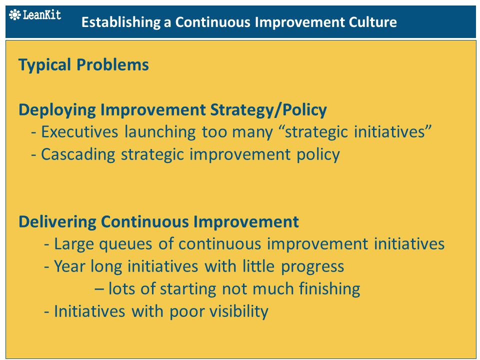 Typical Problems Deploying Improvement Strategy/Policy - Executives launching too many strategic initiatives - Cascading strategic improvement policy Delivering Continuous Improvement - Large queues of continuous improvement initiatives - Year long initiatives with little progress – lots of starting not much finishing - Initiatives with poor visibility