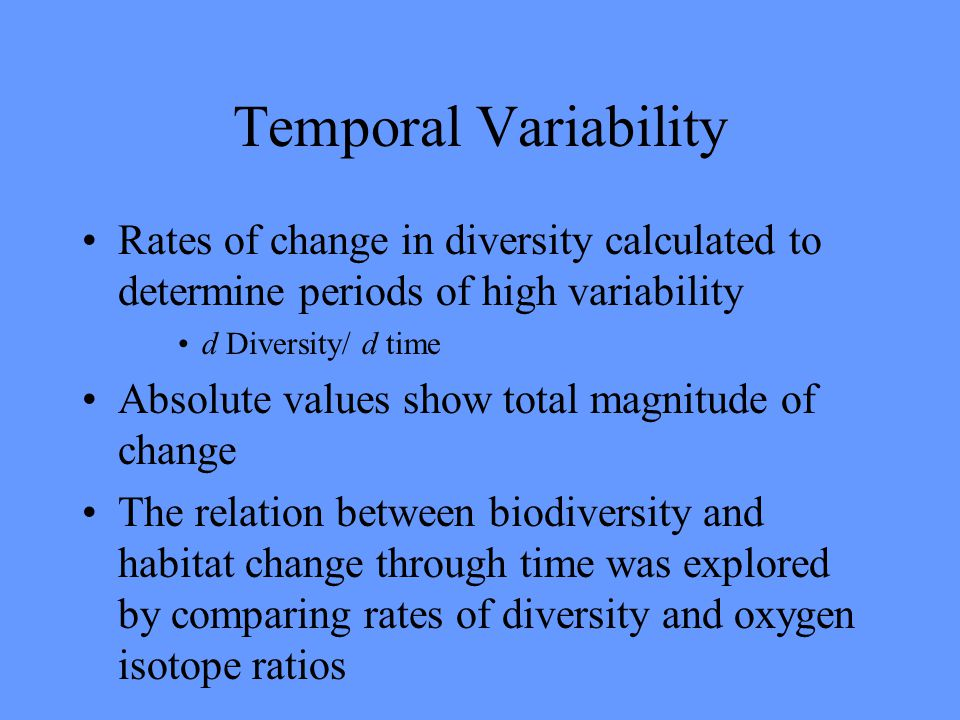 Temporal Variability Rates of change in diversity calculated to determine periods of high variability d Diversity/ d time Absolute values show total magnitude of change The relation between biodiversity and habitat change through time was explored by comparing rates of diversity and oxygen isotope ratios