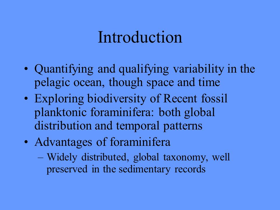 Introduction Quantifying and qualifying variability in the pelagic ocean, though space and time Exploring biodiversity of Recent fossil planktonic foraminifera: both global distribution and temporal patterns Advantages of foraminifera –Widely distributed, global taxonomy, well preserved in the sedimentary records