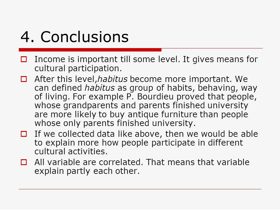 4. Conclusions  Income is important till some level. It gives means for cultural participation.  After this level,habitus become more important. We