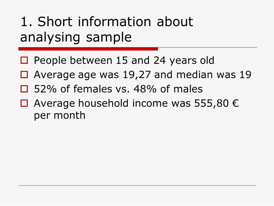 1. Short information about analysing sample  People between 15 and 24 years old  Average age was 19,27 and median was 19  52% of females vs. 48% of