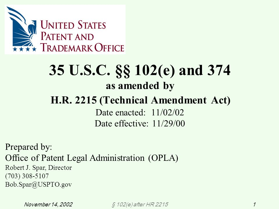 § 102(e) after HR 22151November 14, 2002 35 U.S.C. §§ 102(e) and 374 as amended by H.R. 2215 (Technical Amendment Act) Date enacted: 11/02/02 Date eff