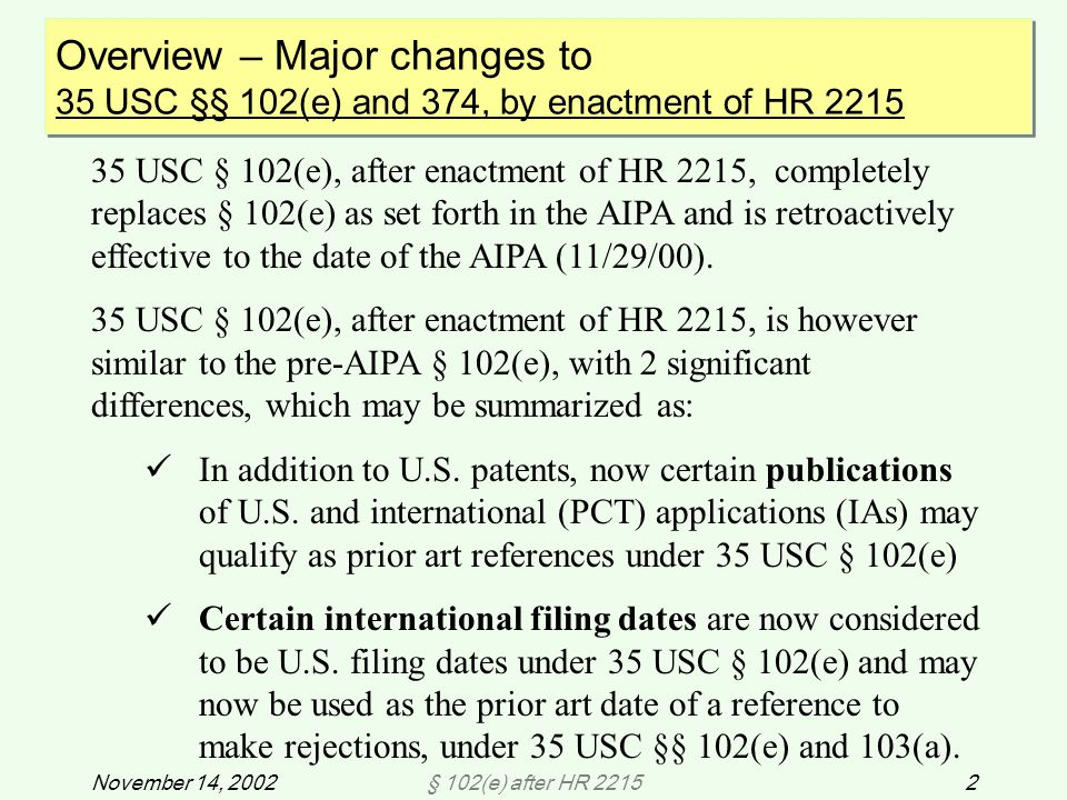 § 102(e) after HR 22153November 14, 2002 Overview – Major changes to 35 USC §§ 102(e) and 374, by enactment of HR 2215 (Cont'd) Overview – Major changes to 35 USC §§ 102(e) and 374, by enactment of HR 2215 (Cont'd) Prior art references now available under § 102(e) 1.