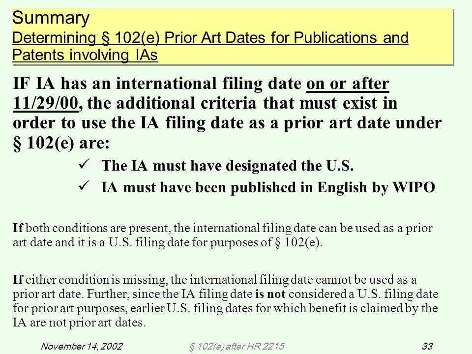 § 102(e) after HR 221533November 14, 2002 IF IA has an international filing date on or after 11/29/00, the additional criteria that must exist in order to use the IA filing date as a prior art date under § 102(e) are: The IA must have designated the U.S.