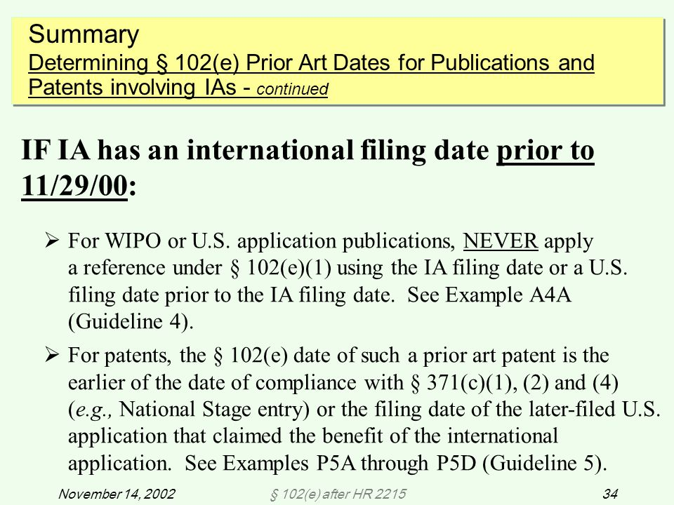 § 102(e) after HR 221534November 14, 2002 Summary Determining § 102(e) Prior Art Dates for Publications and Patents involving IAs - continued Summary Determining § 102(e) Prior Art Dates for Publications and Patents involving IAs - continued IF IA has an international filing date prior to 11/29/00:  For WIPO or U.S.