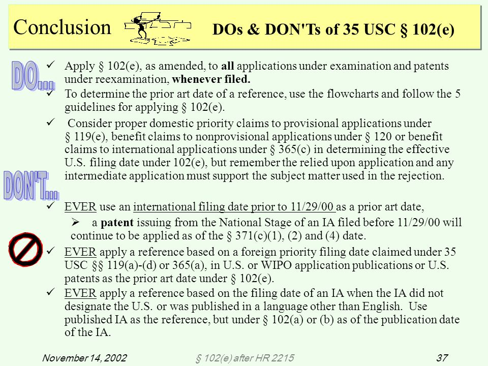 § 102(e) after HR 221537November 14, 2002 Conclusion Apply § 102(e), as amended, to all applications under examination and patents under reexamination, whenever filed.