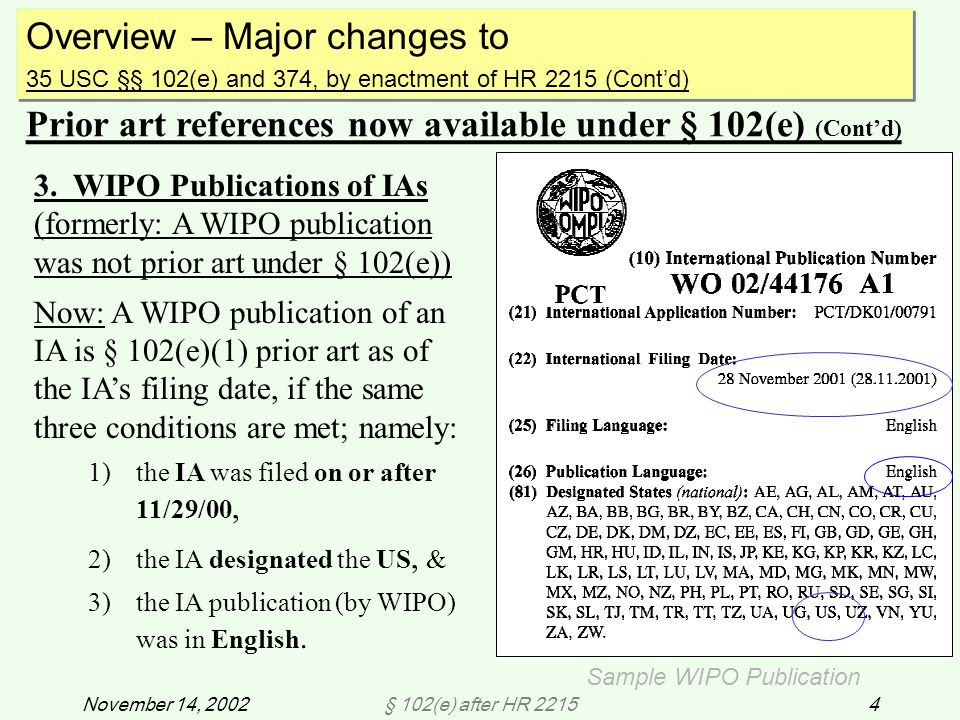 § 102(e) after HR 221545November 14, 2002 APPENDIX: Finding WIPO publications and determining IA filing date, US designation and publication language When a US patent or US application publication is based on an international application (PCT) filed on or after 11/29/00 but is not prior art under § 102(a)/(b), the examiner may apply the reference under § 102(e) after verifying that the IA designated the US and was published in English.