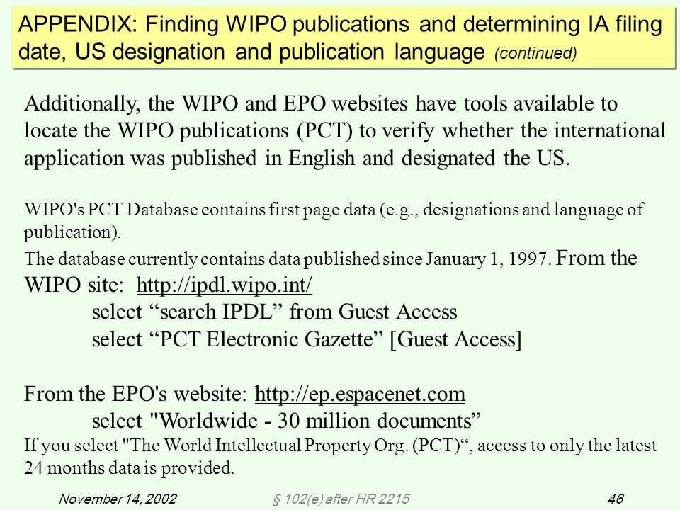 § 102(e) after HR 221546November 14, 2002 APPENDIX: Finding WIPO publications and determining IA filing date, US designation and publication language (continued) Additionally, the WIPO and EPO websites have tools available to locate the WIPO publications (PCT) to verify whether the international application was published in English and designated the US.