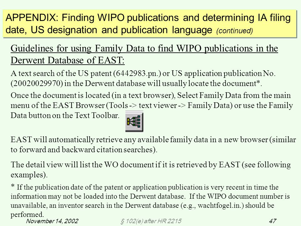 § 102(e) after HR 221547November 14, 2002 APPENDIX: Finding WIPO publications and determining IA filing date, US designation and publication language (continued) Guidelines for using Family Data to find WIPO publications in the Derwent Database of EAST: A text search of the US patent (6442983.pn.) or US application publication No.