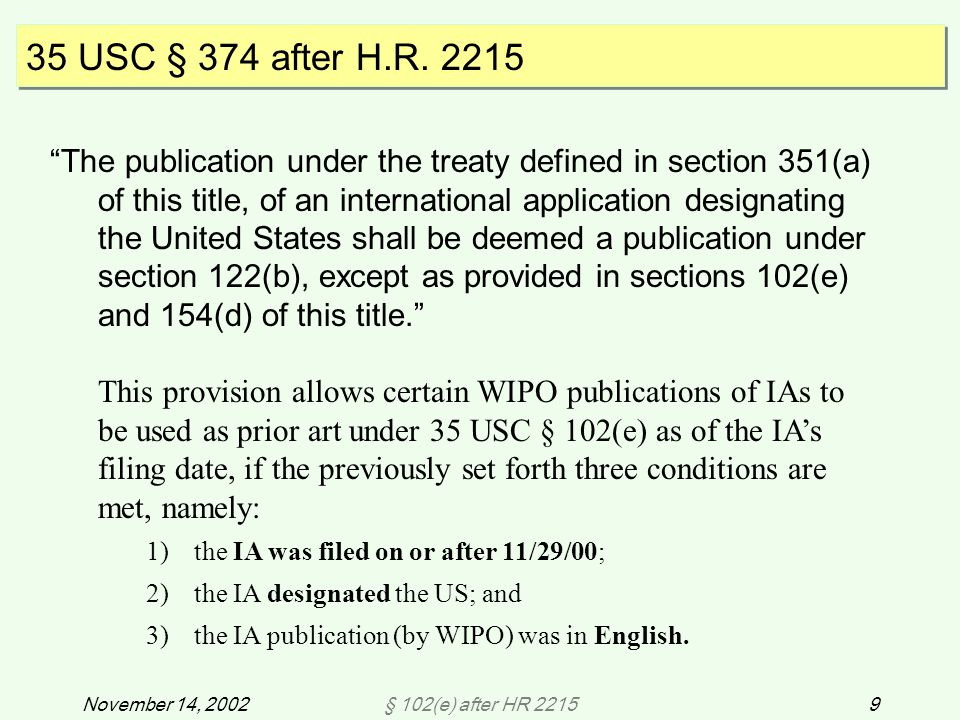 § 102(e) after HR 22159November 14, 2002 The publication under the treaty defined in section 351(a) of this title, of an international application designating the United States shall be deemed a publication under section 122(b), except as provided in sections 102(e) and 154(d) of this title. This provision allows certain WIPO publications of IAs to be used as prior art under 35 USC § 102(e) as of the IA's filing date, if the previously set forth three conditions are met, namely: 1)the IA was filed on or after 11/29/00; 2)the IA designated the US; and 3)the IA publication (by WIPO) was in English.