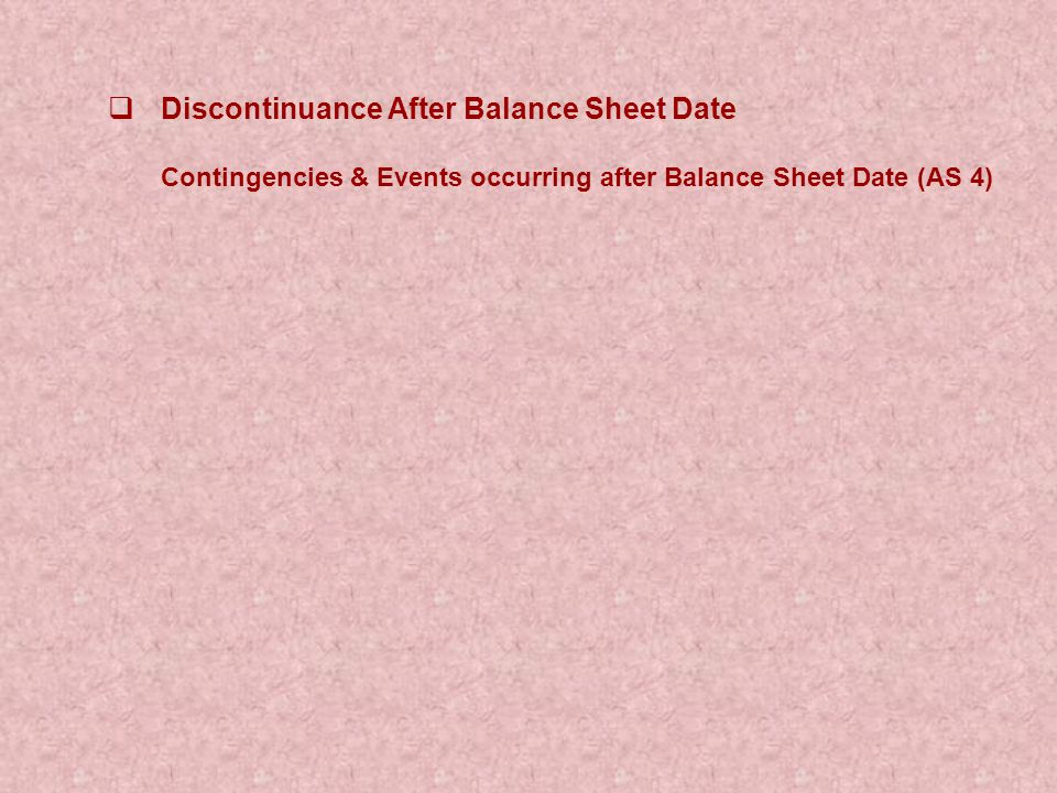  Discontinuance After Balance Sheet Date Contingencies & Events occurring after Balance Sheet Date (AS 4)