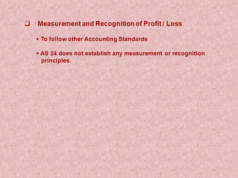  Measurement and Recognition of Profit / Loss  To follow other Accounting Standards  AS 24 does not establish any measurement or recognition principles.