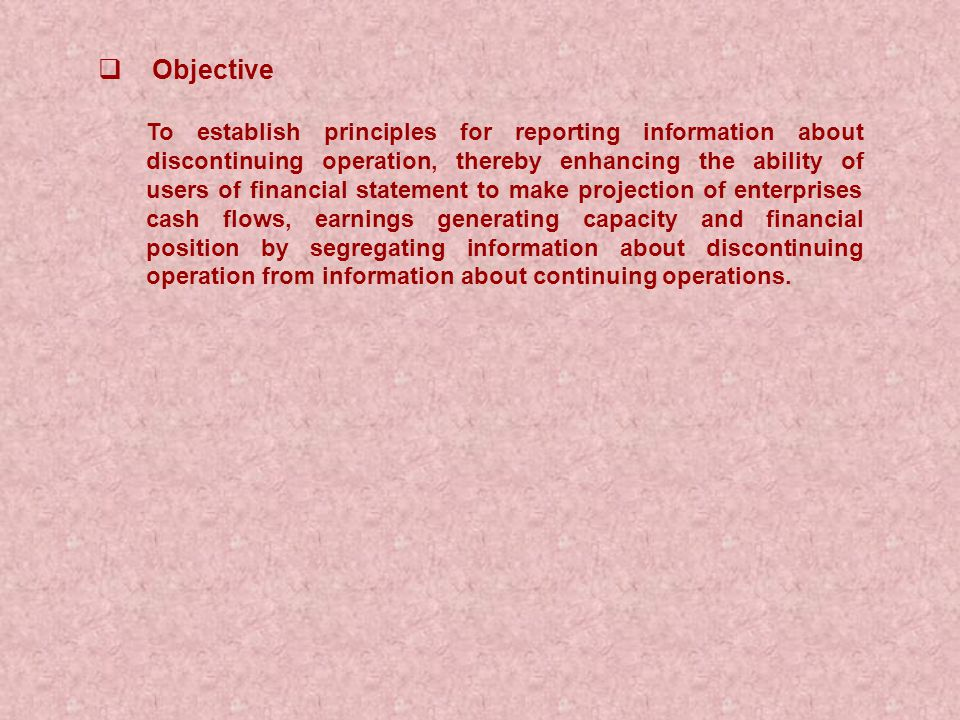  Objective To establish principles for reporting information about discontinuing operation, thereby enhancing the ability of users of financial statement to make projection of enterprises cash flows, earnings generating capacity and financial position by segregating information about discontinuing operation from information about continuing operations.