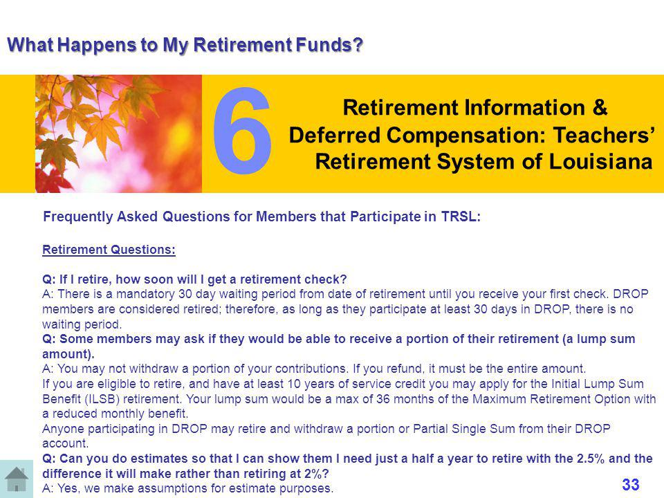 What Happens to My Retirement Funds? Frequently Asked Questions for Members that Participate in TRSL: Retirement Questions: Q: If I retire, how soon w