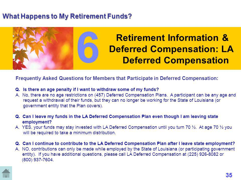 What Happens to My Retirement Funds? Frequently Asked Questions for Members that Participate in Deferred Compensation: Q. Is there an age penalty if I