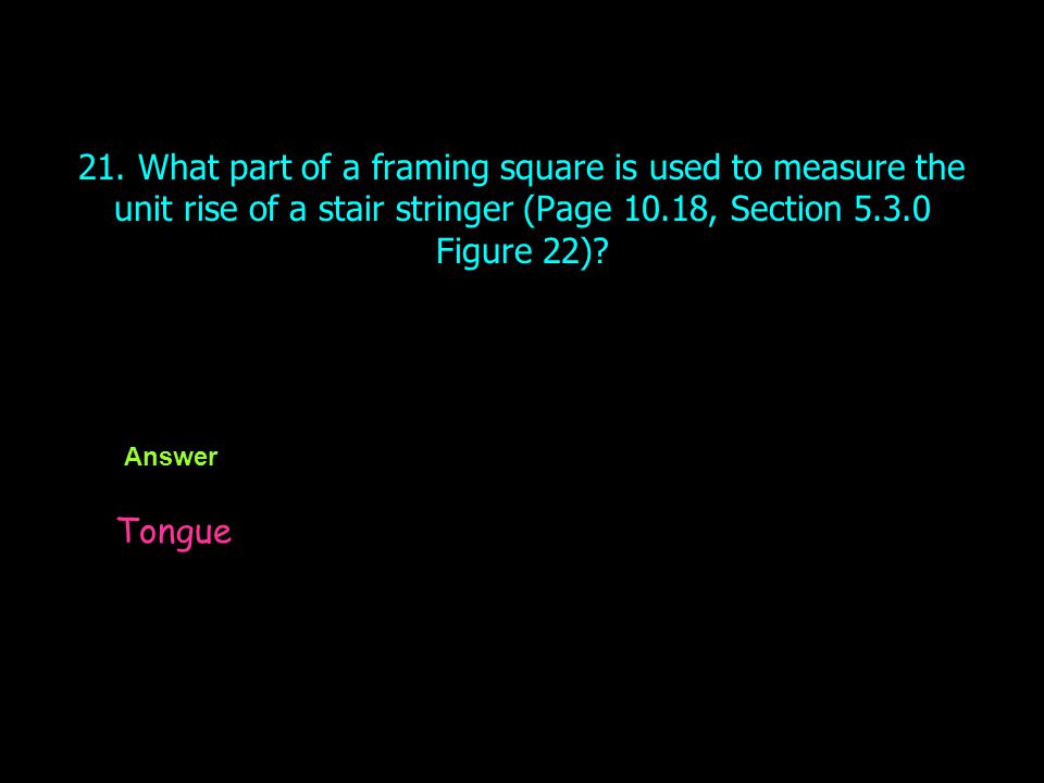 21. What part of a framing square is used to measure the unit rise of a stair stringer (Page 10.18, Section 5.3.0 Figure 22)? Answer Tongue