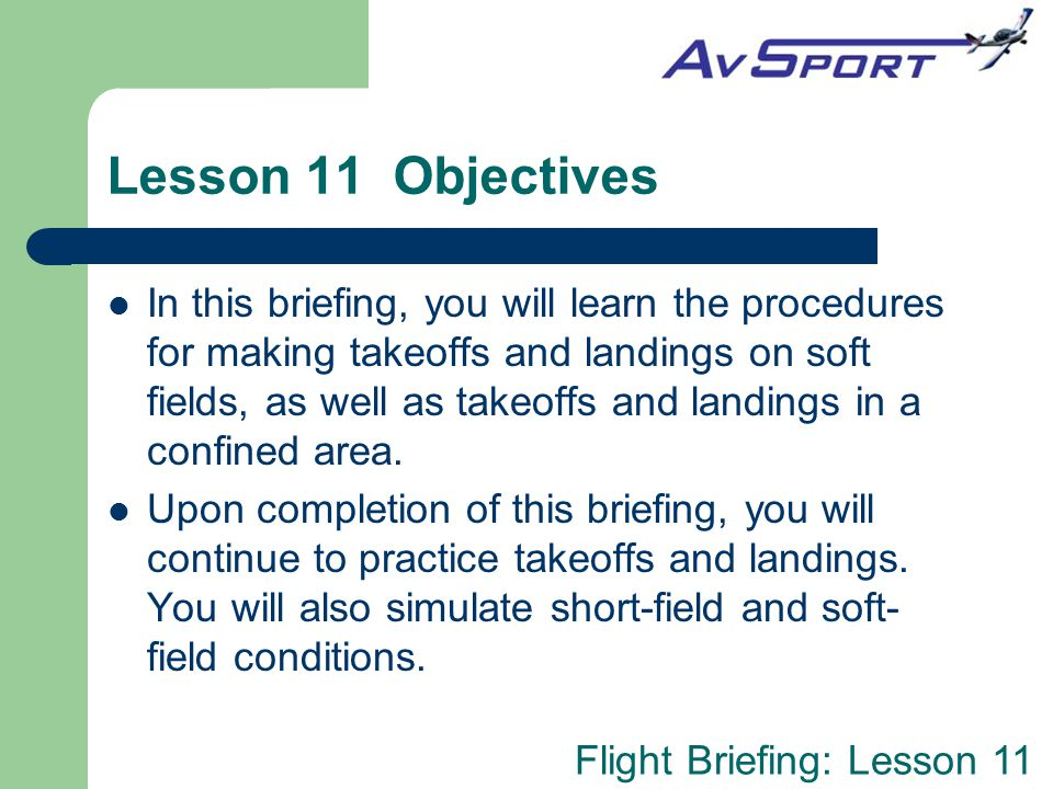 Flight Briefing: Lesson 11 Lesson 11 Objectives In this briefing, you will learn the procedures for making takeoffs and landings on soft fields, as we