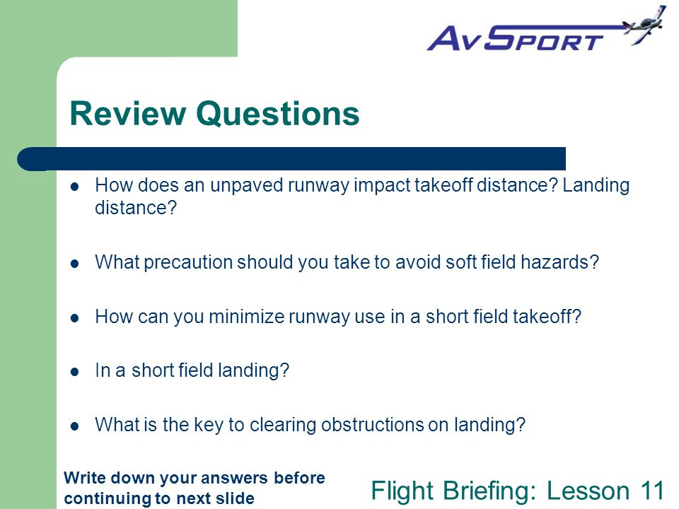Flight Briefing: Lesson 11 Review Questions How does an unpaved runway impact takeoff distance? Landing distance? What precaution should you take to a