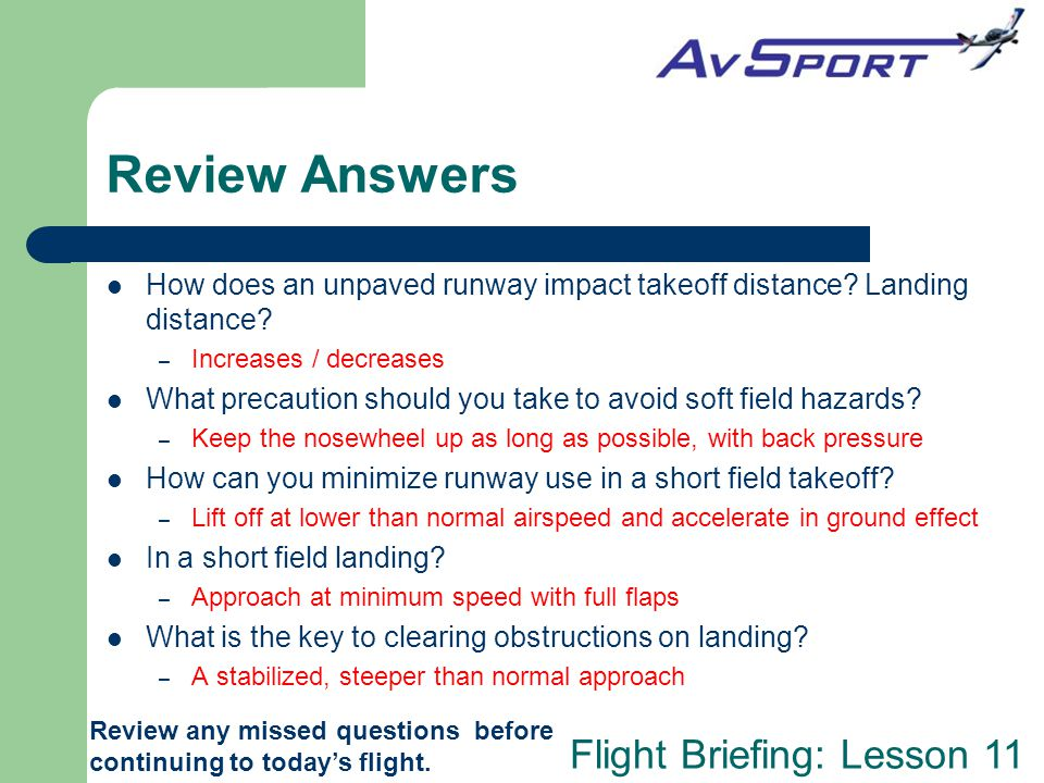 Flight Briefing: Lesson 11 Review Answers Review any missed questions before continuing to today's flight. How does an unpaved runway impact takeoff d