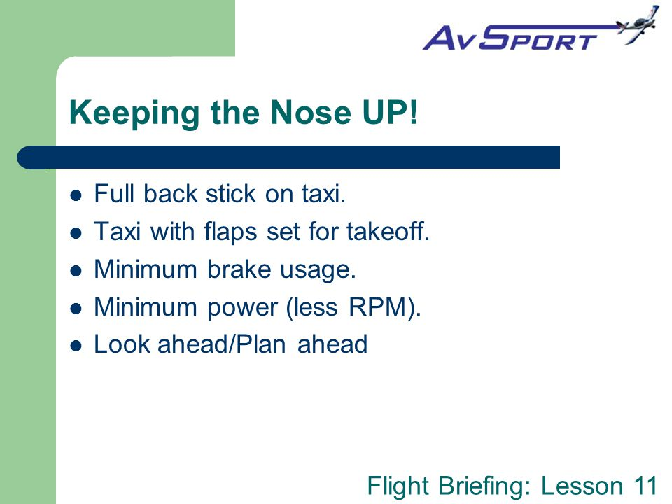 Flight Briefing: Lesson 11 Keeping the Nose UP! Full back stick on taxi. Taxi with flaps set for takeoff. Minimum brake usage. Minimum power (less RPM