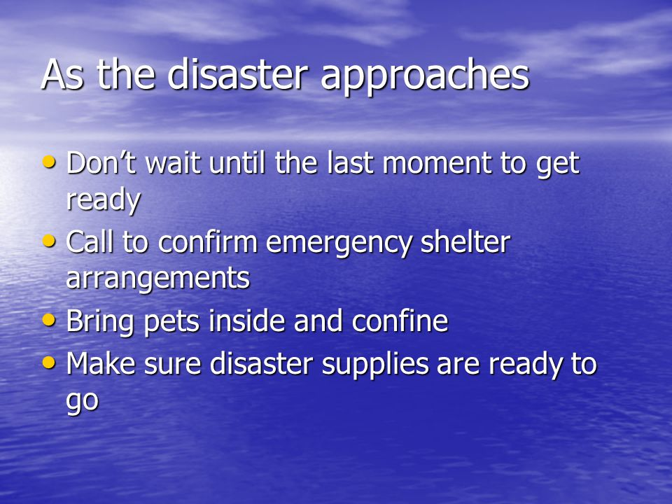 As the disaster approaches Don't wait until the last moment to get ready Don't wait until the last moment to get ready Call to confirm emergency shelt