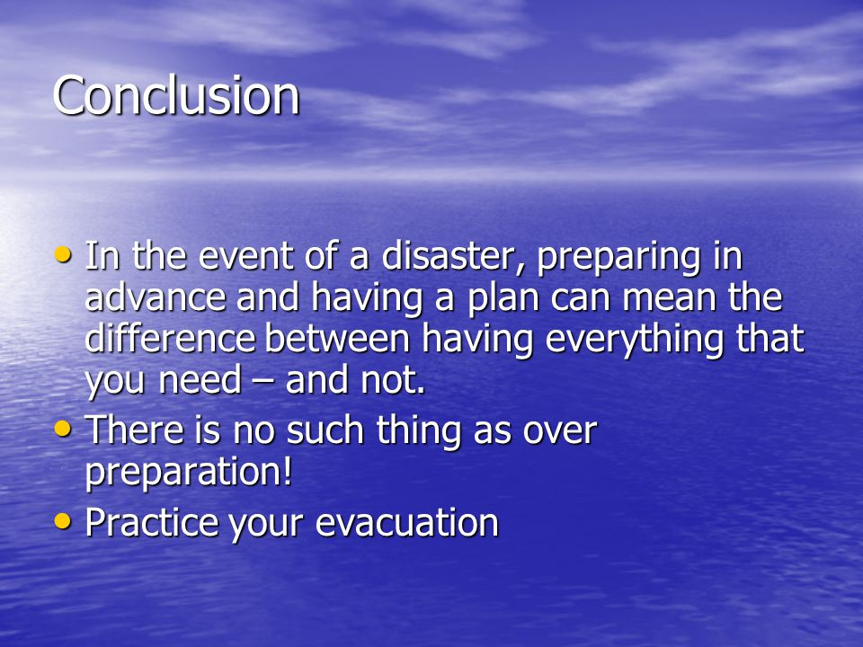 Conclusion In the event of a disaster, preparing in advance and having a plan can mean the difference between having everything that you need – and no