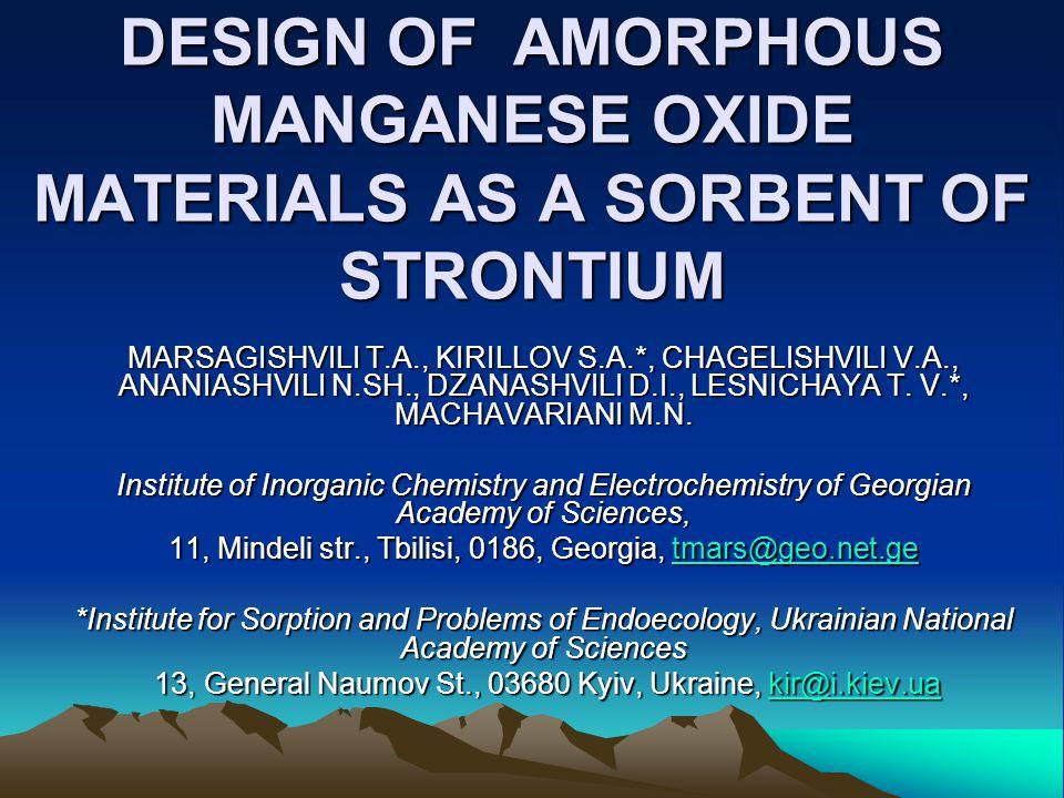 DESIGN OF AMORPHOUS MANGANESE OXIDE MATERIALS AS A SORBENT OF STRONTIUM MARSAGISHVILI T.A., KIRILLOV S.A.*, CHAGELISHVILI V.A., ANANIASHVILI N.SH., DZ