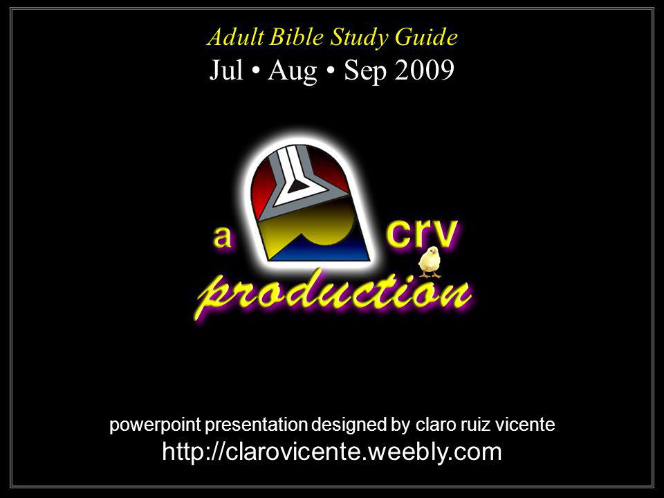 powerpoint presentation designed by claro ruiz vicente http://clarovicente.weebly.com Adult Bible Study Guide Jul Aug Sep 2009 Adult Bible Study Guide Jul Aug Sep 2009