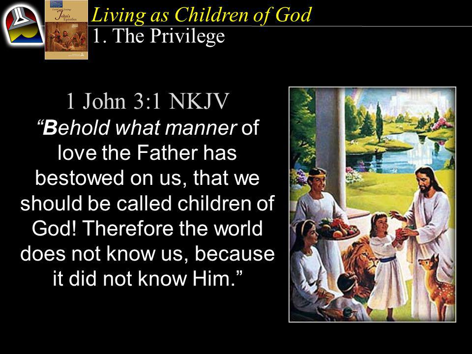 """Living as Children of God 1. The Privilege 1 John 3:1 NKJV """"Behold what manner of love the Father has bestowed on us, that we should be called childre"""