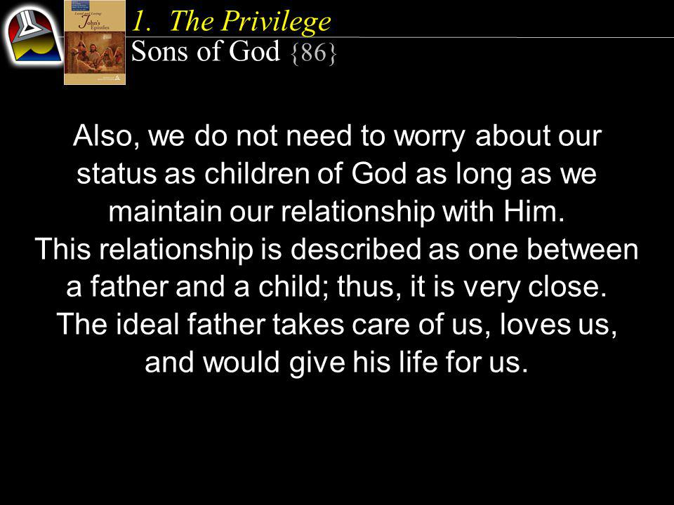1.The Privilege Sons of God {86} Also, we do not need to worry about our status as children of God as long as we maintain our relationship with Him.