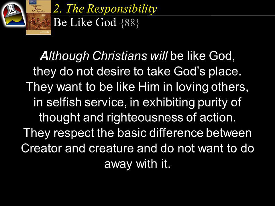 2. The Responsibility Be Like God {88} Although Christians will be like God, they do not desire to take God's place. They want to be like Him in lovin
