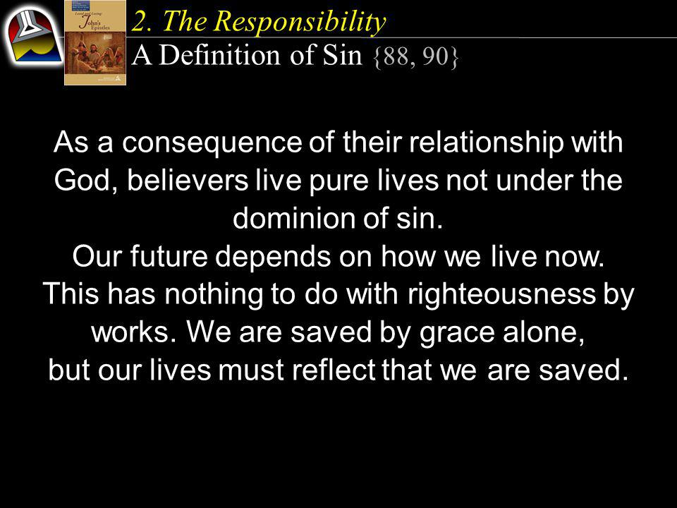 2. The Responsibility A Definition of Sin {88, 90} As a consequence of their relationship with God, believers live pure lives not under the dominion o