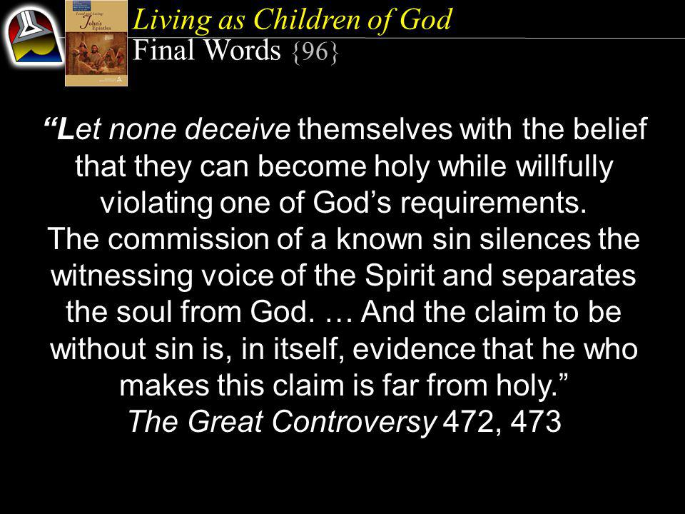 Living as Children of God Final Words {96} Let none deceive themselves with the belief that they can become holy while willfully violating one of God's requirements.