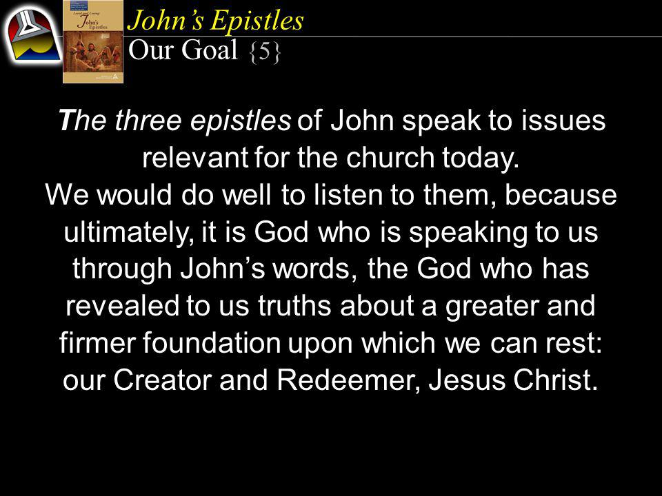 John's Epistles Our Goal {5} The three epistles of John speak to issues relevant for the church today.