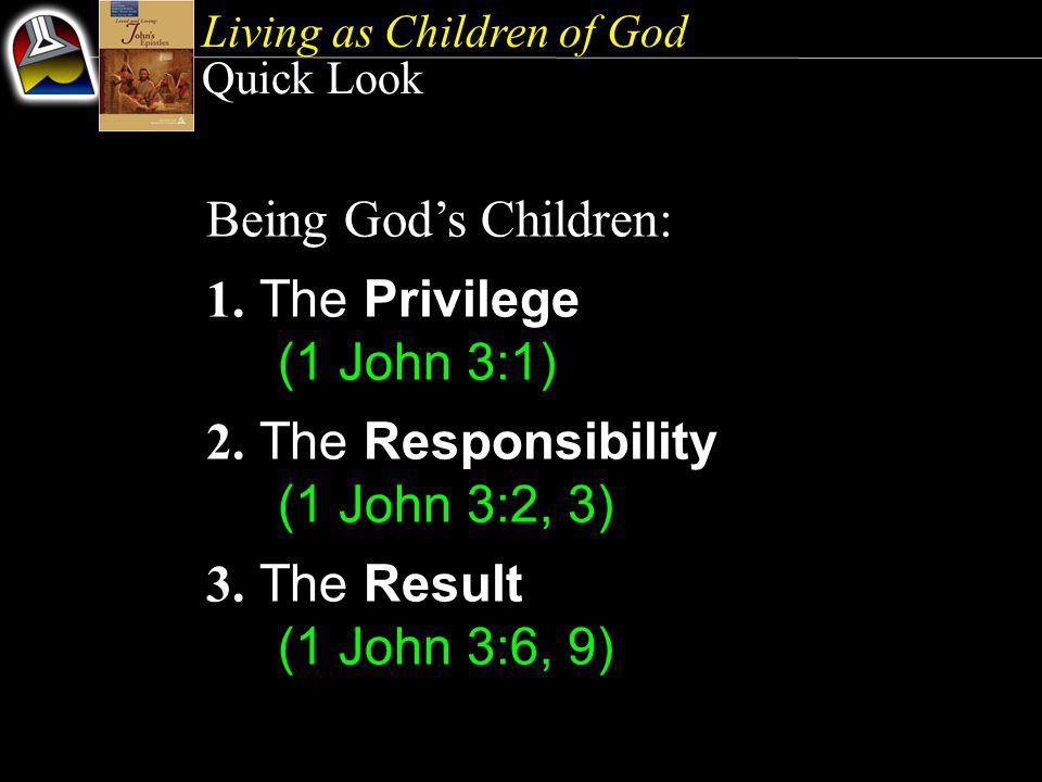 Living as Children of God Quick Look Being God's Children: 1. The Privilege (1 John 3:1) 2. The Responsibility (1 John 3:2, 3) 3. The Result (1 John 3