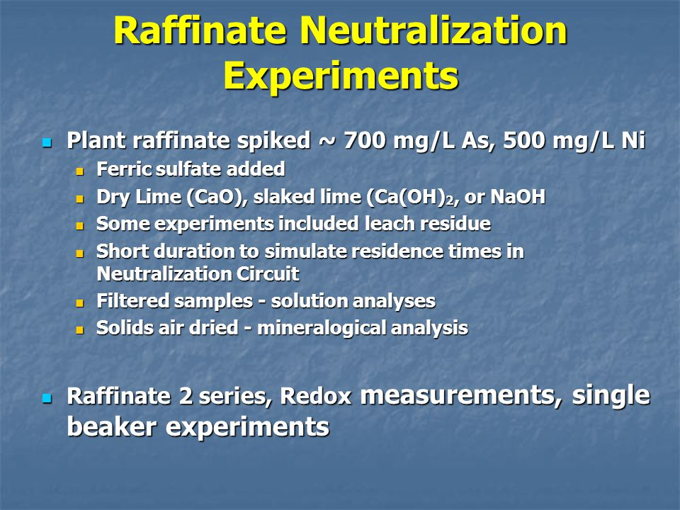 Raffinate Neutralization Experiments Plant raffinate spiked ~ 700 mg/L As, 500 mg/L Ni Plant raffinate spiked ~ 700 mg/L As, 500 mg/L Ni Ferric sulfate added Ferric sulfate added Dry Lime (CaO), slaked lime (Ca(OH) 2, or NaOH Dry Lime (CaO), slaked lime (Ca(OH) 2, or NaOH Some experiments included leach residue Some experiments included leach residue Short duration to simulate residence times in Neutralization Circuit Short duration to simulate residence times in Neutralization Circuit Filtered samples - solution analyses Filtered samples - solution analyses Solids air dried - mineralogical analysis Solids air dried - mineralogical analysis Raffinate 2 series, Redox measurements, single beaker experiments Raffinate 2 series, Redox measurements, single beaker experiments