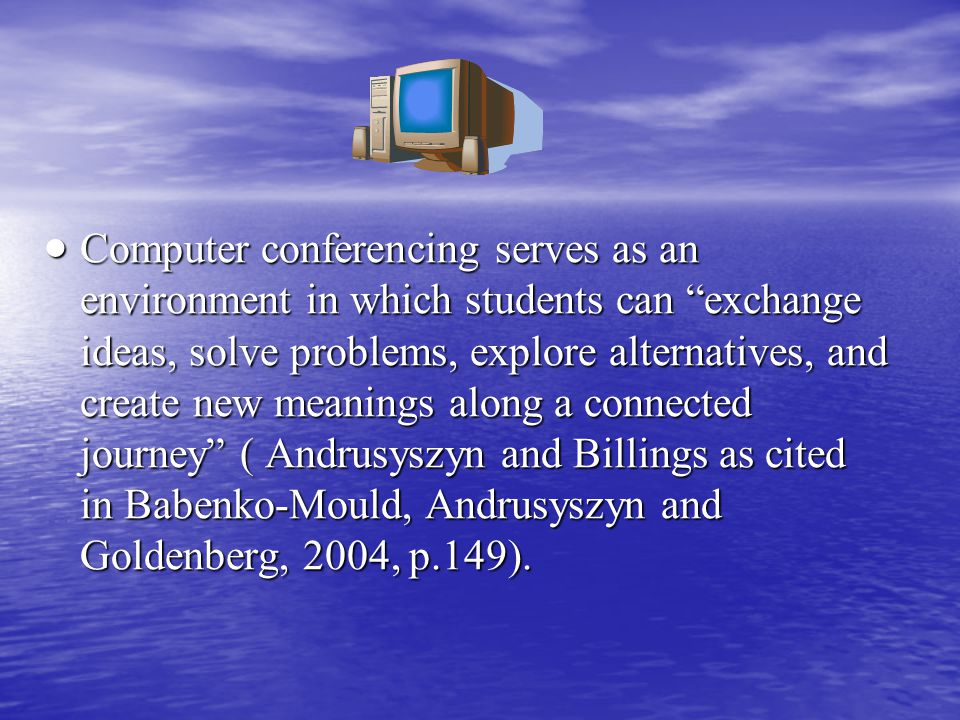  Computer conferencing serves as an environment in which students can exchange ideas, solve problems, explore alternatives, and create new meanings along a connected journey ( Andrusyszyn and Billings as cited in Babenko-Mould, Andrusyszyn and Goldenberg, 2004, p.149).